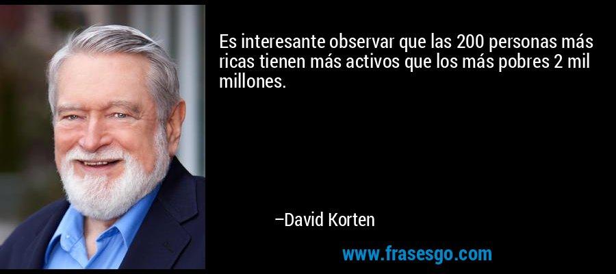 Es interesante observar que las 200 personas más ricas tienen más activos que los más pobres 2 mil millones. – David Korten