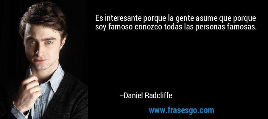 Es interesante porque la gente asume que porque soy famoso conozco todas las personas famosas. – Daniel Radcliffe