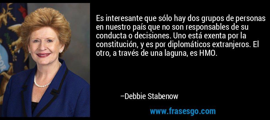 Es interesante que sólo hay dos grupos de personas en nuestro país que no son responsables de su conducta o decisiones. Uno está exenta por la constitución, y es por diplomáticos extranjeros. El otro, a través de una laguna, es HMO. – Debbie Stabenow
