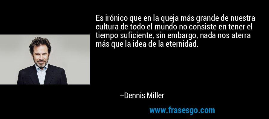 Es irónico que en la queja más grande de nuestra cultura de todo el mundo no consiste en tener el tiempo suficiente, sin embargo, nada nos aterra más que la idea de la eternidad. – Dennis Miller
