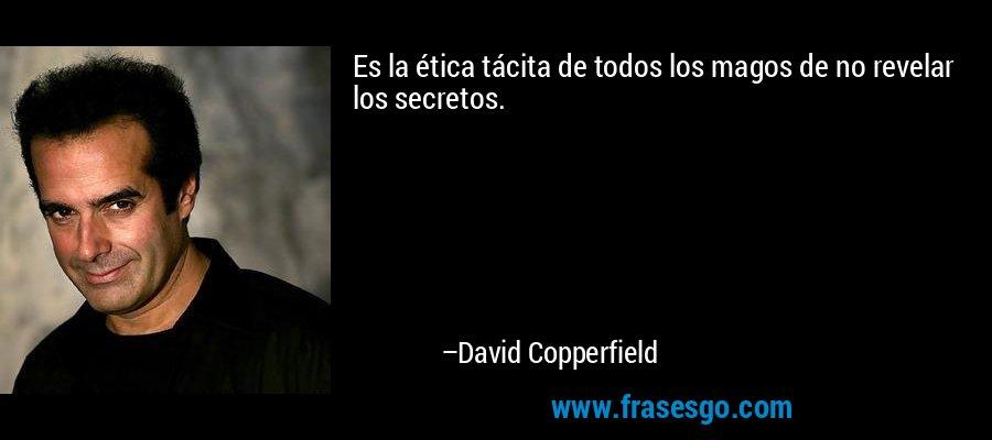 Es la ética tácita de todos los magos de no revelar los secretos. – David Copperfield