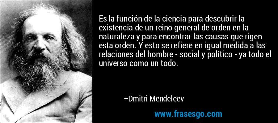 Es la función de la ciencia para descubrir la existencia de un reino general de orden en la naturaleza y para encontrar las causas que rigen esta orden. Y esto se refiere en igual medida a las relaciones del hombre - social y político - ya todo el universo como un todo. – Dmitri Mendeleev