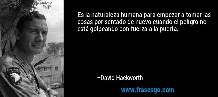 Es la naturaleza humana para empezar a tomar las cosas por sentado de nuevo cuando el peligro no está golpeando con fuerza a la puerta. – David Hackworth