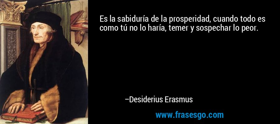 Es la sabiduría de la prosperidad, cuando todo es como tú no lo haría, temer y sospechar lo peor. – Desiderius Erasmus