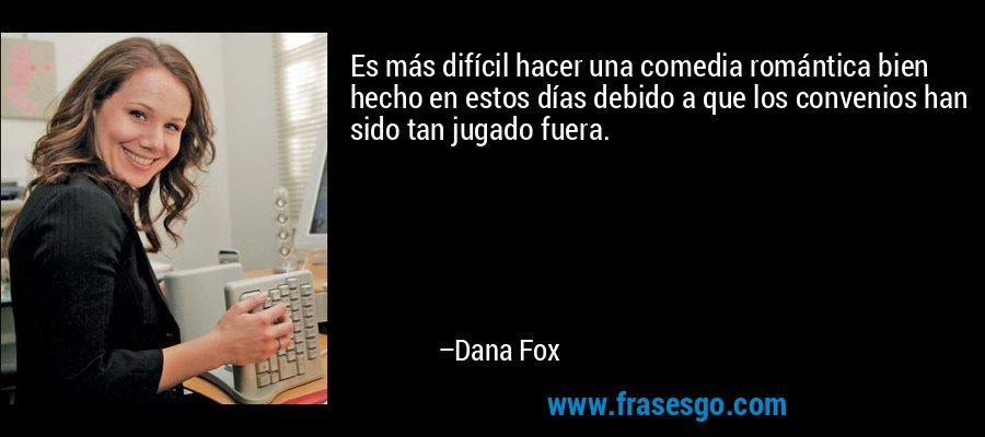 Es más difícil hacer una comedia romántica bien hecho en estos días debido a que los convenios han sido tan jugado fuera. – Dana Fox