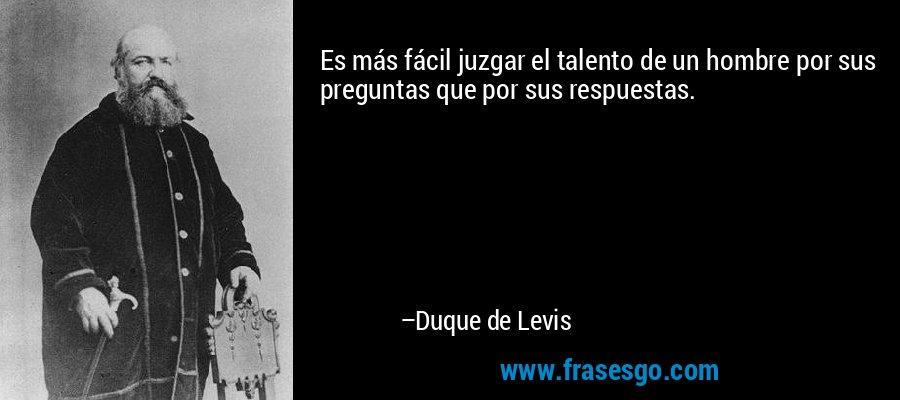 Es más fácil juzgar el talento de un hombre por sus preguntas que por sus respuestas. – Duque de Levis
