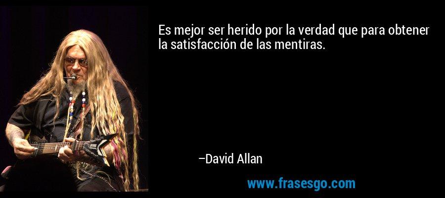 Es mejor ser herido por la verdad que para obtener la satisfacción de las mentiras. – David Allan