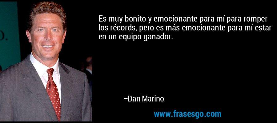 Es muy bonito y emocionante para mí para romper los récords, pero es más emocionante para mí estar en un equipo ganador. – Dan Marino