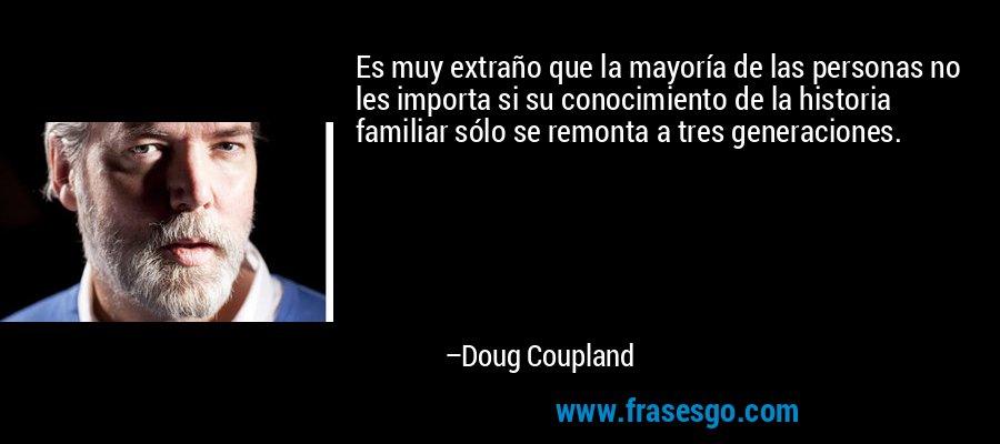 Es muy extraño que la mayoría de las personas no les importa si su conocimiento de la historia familiar sólo se remonta a tres generaciones. – Doug Coupland