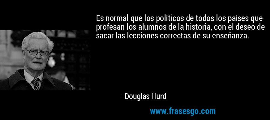 Es normal que los políticos de todos los países que profesan los alumnos de la historia, con el deseo de sacar las lecciones correctas de su enseñanza. – Douglas Hurd