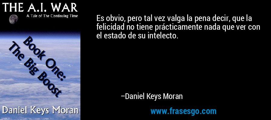 Es obvio, pero tal vez valga la pena decir, que la felicidad no tiene prácticamente nada que ver con el estado de su intelecto. – Daniel Keys Moran