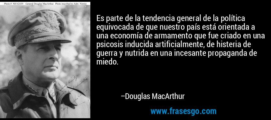 Es parte de la tendencia general de la política equivocada de que nuestro país está orientada a una economía de armamento que fue criado en una psicosis inducida artificialmente, de histeria de guerra y nutrida en una incesante propaganda de miedo. – Douglas MacArthur