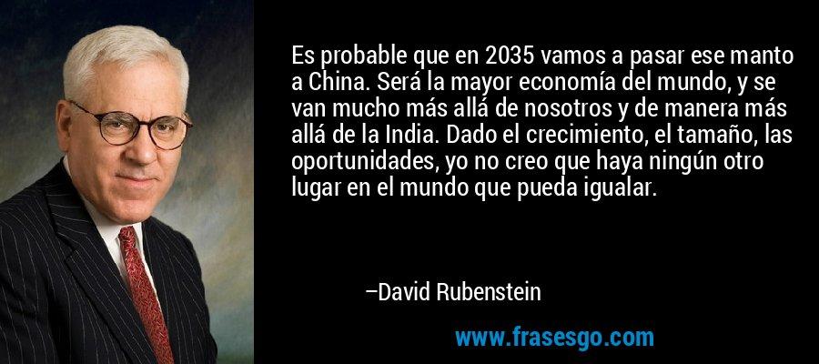 Es probable que en 2035 vamos a pasar ese manto a China. Será la mayor economía del mundo, y se van mucho más allá de nosotros y de manera más allá de la India. Dado el crecimiento, el tamaño, las oportunidades, yo no creo que haya ningún otro lugar en el mundo que pueda igualar. – David Rubenstein