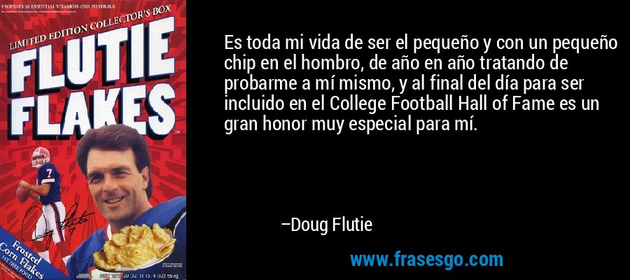 Es toda mi vida de ser el pequeño y con un pequeño chip en el hombro, de año en año tratando de probarme a mí mismo, y al final del día para ser incluido en el College Football Hall of Fame es un gran honor muy especial para mí. – Doug Flutie