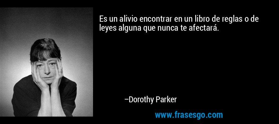 Es un alivio encontrar en un libro de reglas o de leyes alguna que nunca te afectará. – Dorothy Parker