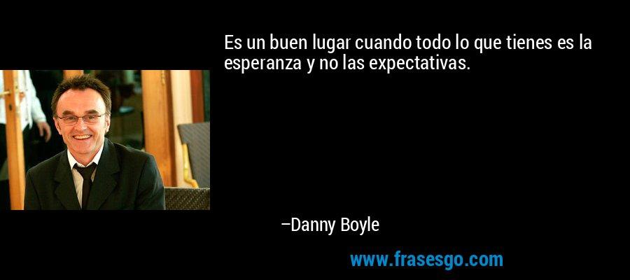 Es un buen lugar cuando todo lo que tienes es la esperanza y no las expectativas. – Danny Boyle