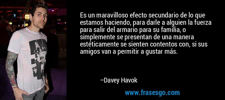 Es un maravilloso efecto secundario de lo que estamos haciendo, para darle a alguien la fuerza para salir del armario para su familia, o simplemente se presentan de una manera estéticamente se sienten contentos con, si sus amigos van a permitir a gustar más. – Davey Havok