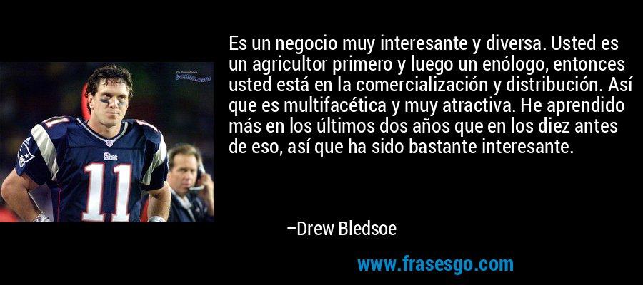 Es un negocio muy interesante y diversa. Usted es un agricultor primero y luego un enólogo, entonces usted está en la comercialización y distribución. Así que es multifacética y muy atractiva. He aprendido más en los últimos dos años que en los diez antes de eso, así que ha sido bastante interesante. – Drew Bledsoe