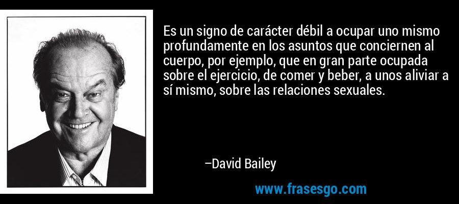 Es un signo de carácter débil a ocupar uno mismo profundamente en los asuntos que conciernen al cuerpo, por ejemplo, que en gran parte ocupada sobre el ejercicio, de comer y beber, a unos aliviar a sí mismo, sobre las relaciones sexuales. – David Bailey