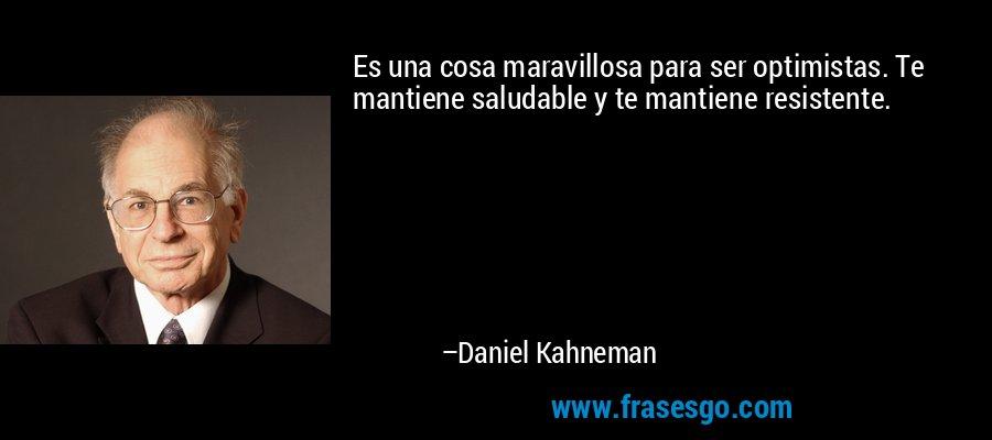 Es una cosa maravillosa para ser optimistas. Te mantiene saludable y te mantiene resistente. – Daniel Kahneman