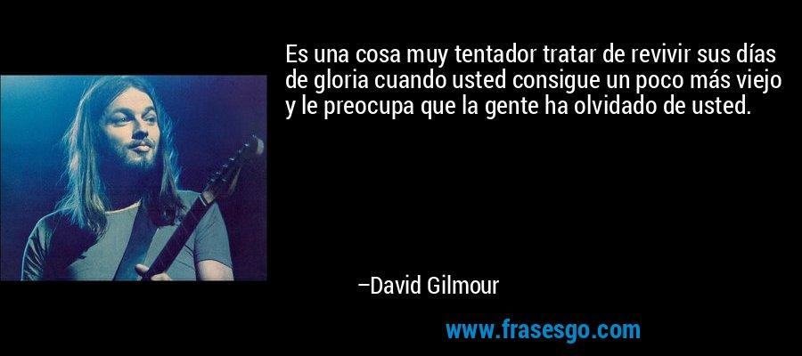 Es una cosa muy tentador tratar de revivir sus días de gloria cuando usted consigue un poco más viejo y le preocupa que la gente ha olvidado de usted. – David Gilmour