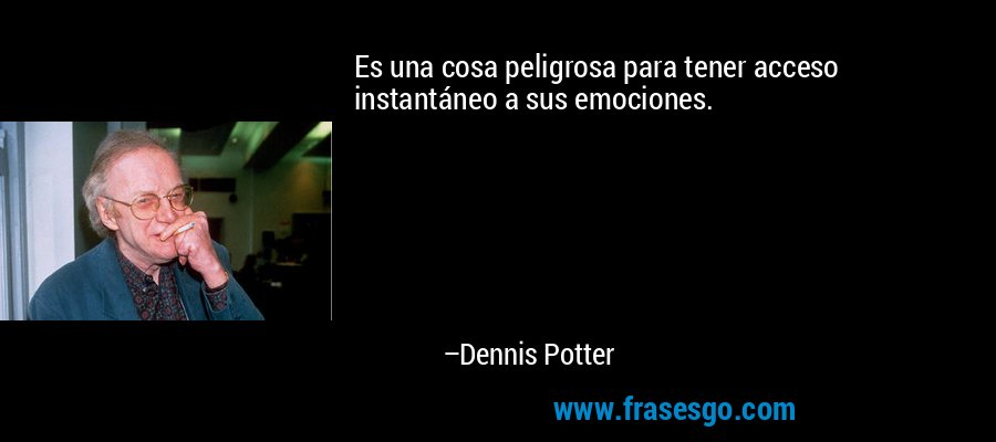 Es una cosa peligrosa para tener acceso instantáneo a sus emociones. – Dennis Potter