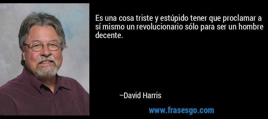 Es una cosa triste y estúpido tener que proclamar a sí mismo un revolucionario sólo para ser un hombre decente. – David Harris