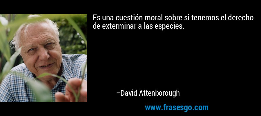 Es una cuestión moral sobre si tenemos el derecho de exterminar a las especies. – David Attenborough