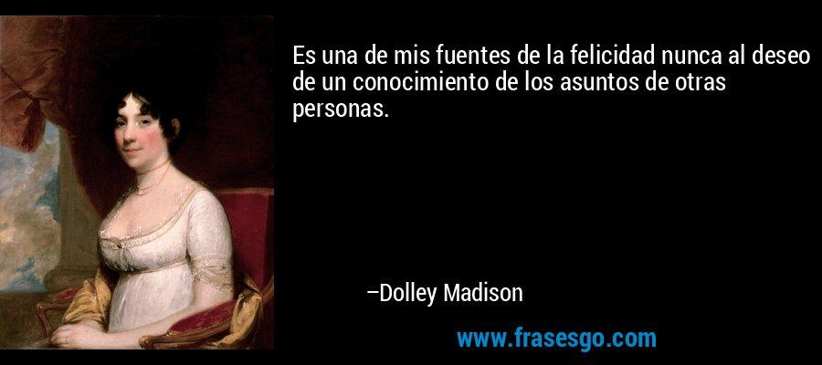 Es una de mis fuentes de la felicidad nunca al deseo de un conocimiento de los asuntos de otras personas. – Dolley Madison