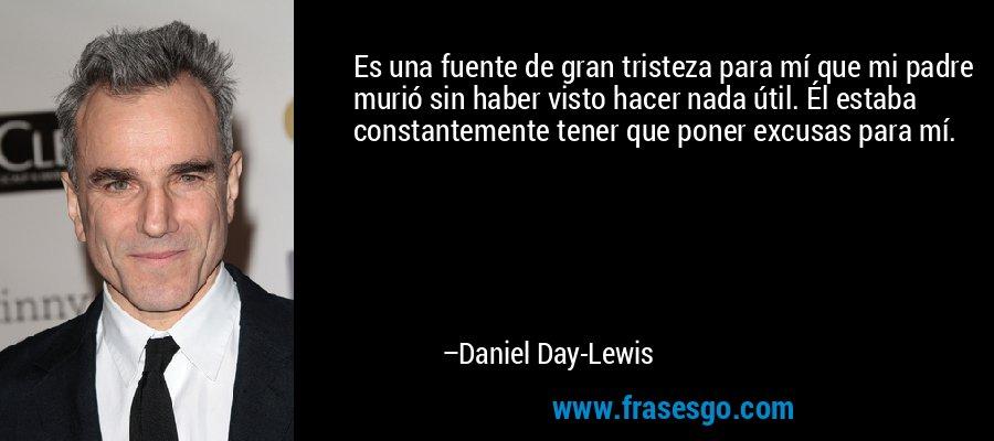 Es una fuente de gran tristeza para mí que mi padre murió sin haber visto hacer nada útil. Él estaba constantemente tener que poner excusas para mí. – Daniel Day-Lewis