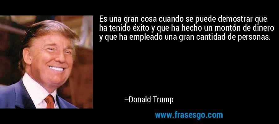 Es una gran cosa cuando se puede demostrar que ha tenido éxito y que ha hecho un montón de dinero y que ha empleado una gran cantidad de personas. – Donald Trump