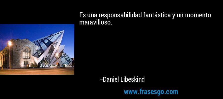 Es una responsabilidad fantástica y un momento maravilloso. – Daniel Libeskind