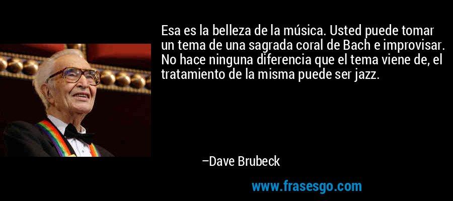 Esa es la belleza de la música. Usted puede tomar un tema de una sagrada coral de Bach e improvisar. No hace ninguna diferencia que el tema viene de, el tratamiento de la misma puede ser jazz. – Dave Brubeck