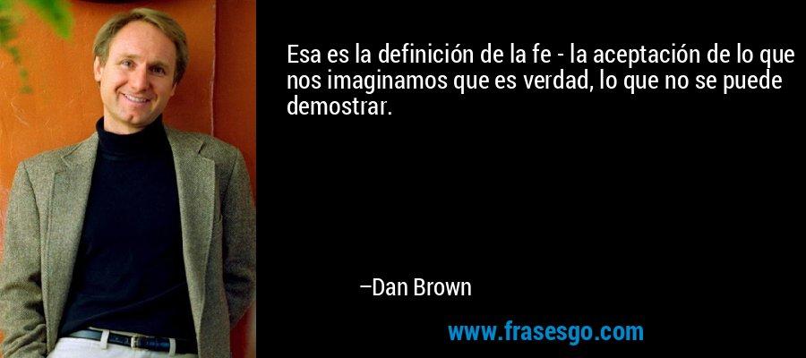 Esa es la definición de la fe - la aceptación de lo que nos imaginamos que es verdad, lo que no se puede demostrar. – Dan Brown