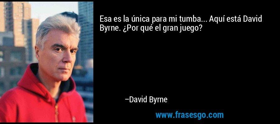 Esa es la única para mi tumba... Aquí está David Byrne. ¿Por qué el gran juego? – David Byrne