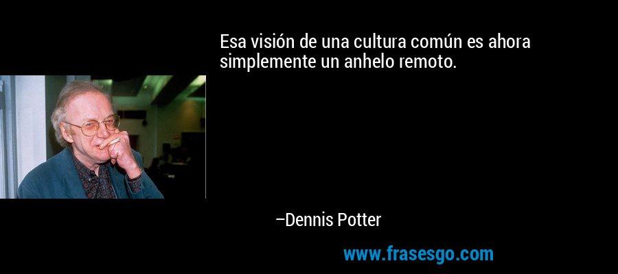 Esa visión de una cultura común es ahora simplemente un anhelo remoto. – Dennis Potter