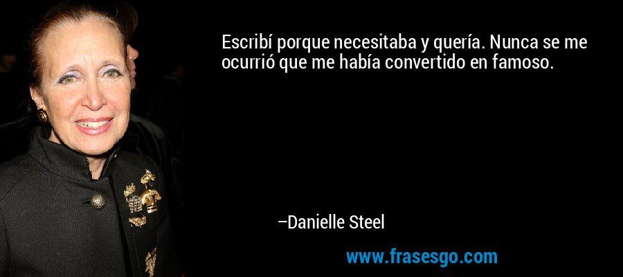 Escribí porque necesitaba y quería. Nunca se me ocurrió que me había convertido en famoso. – Danielle Steel