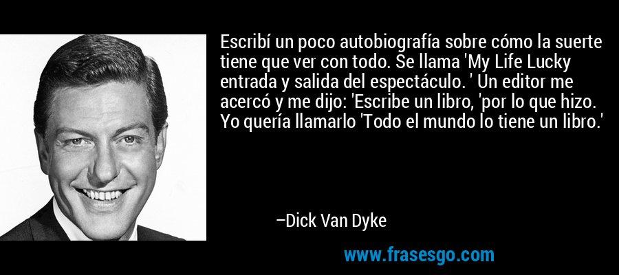 Escribí un poco autobiografía sobre cómo la suerte tiene que ver con todo. Se llama 'My Life Lucky entrada y salida del espectáculo. ' Un editor me acercó y me dijo: 'Escribe un libro, 'por lo que hizo. Yo quería llamarlo 'Todo el mundo lo tiene un libro.' – Dick Van Dyke