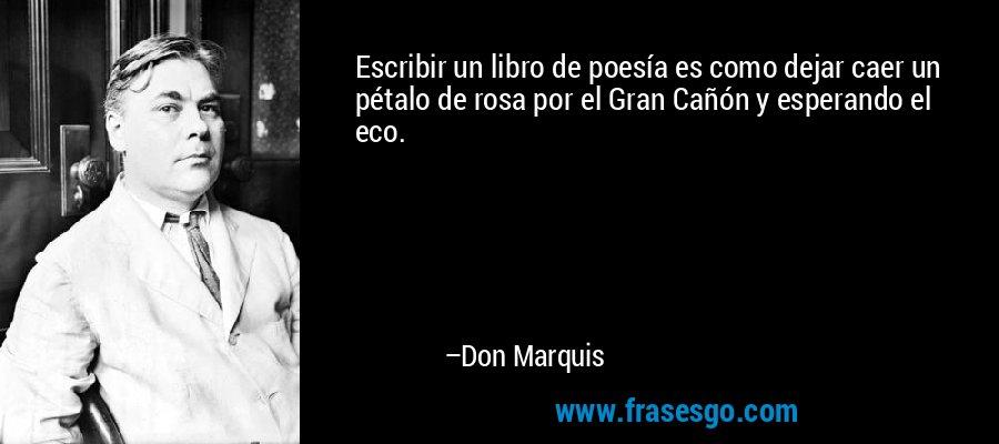Escribir un libro de poesía es como dejar caer un pétalo de rosa por el Gran Cañón y esperando el eco. – Don Marquis
