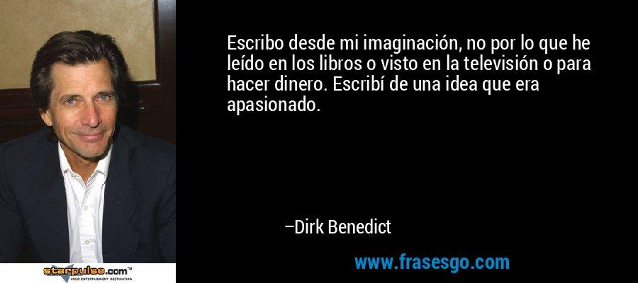 Escribo desde mi imaginación, no por lo que he leído en los libros o visto en la televisión o para hacer dinero. Escribí de una idea que era apasionado. – Dirk Benedict