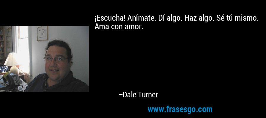 ¡Escucha! Anímate. Dí algo. Haz algo. Sé tú mismo. Ama con amor. – Dale Turner