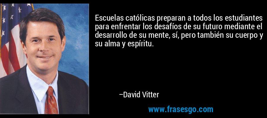 Escuelas católicas preparan a todos los estudiantes para enfrentar los desafíos de su futuro mediante el desarrollo de su mente, sí, pero también su cuerpo y su alma y espíritu. – David Vitter