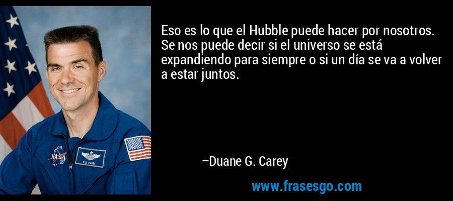 Eso es lo que el Hubble puede hacer por nosotros. Se nos puede decir si el universo se está expandiendo para siempre o si un día se va a volver a estar juntos. – Duane G. Carey