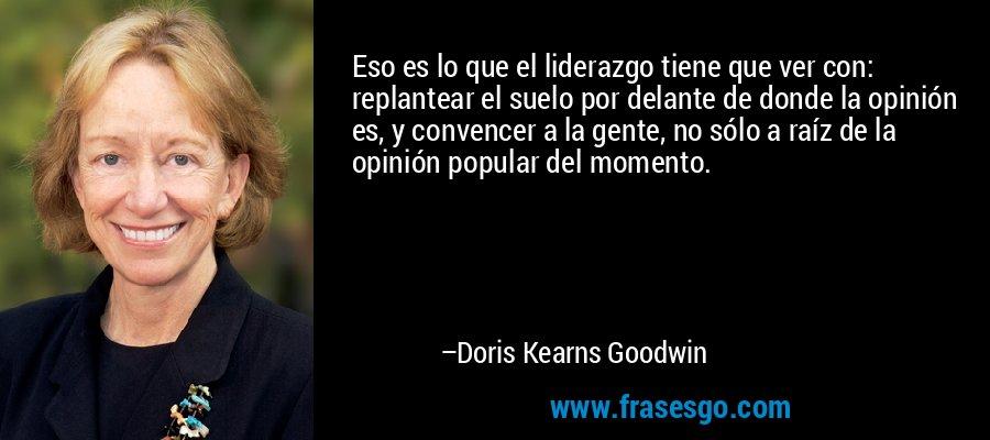 Eso es lo que el liderazgo tiene que ver con: replantear el suelo por delante de donde la opinión es, y convencer a la gente, no sólo a raíz de la opinión popular del momento. – Doris Kearns Goodwin