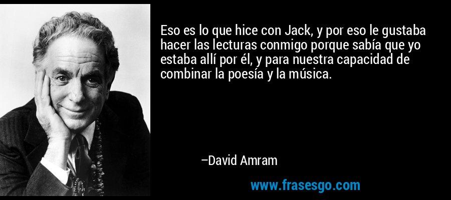 Eso es lo que hice con Jack, y por eso le gustaba hacer las lecturas conmigo porque sabía que yo estaba allí por él, y para nuestra capacidad de combinar la poesía y la música. – David Amram