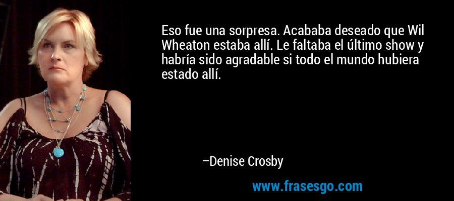 Eso fue una sorpresa. Acababa deseado que Wil Wheaton estaba allí. Le faltaba el último show y habría sido agradable si todo el mundo hubiera estado allí. – Denise Crosby
