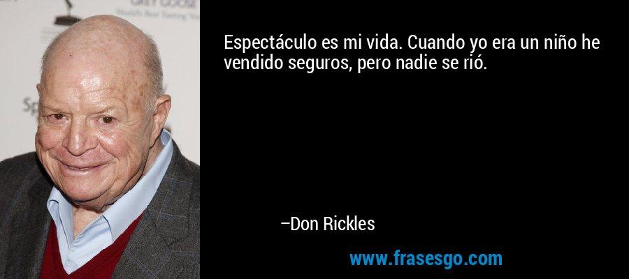 Espectáculo es mi vida. Cuando yo era un niño he vendido seguros, pero nadie se rió. – Don Rickles
