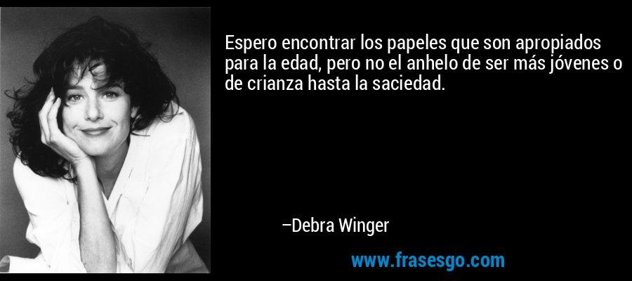 Espero encontrar los papeles que son apropiados para la edad, pero no el anhelo de ser más jóvenes o de crianza hasta la saciedad. – Debra Winger
