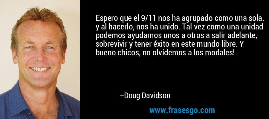 Espero que el 9/11 nos ha agrupado como una sola, y al hacerlo, nos ha unido. Tal vez como una unidad podemos ayudarnos unos a otros a salir adelante, sobrevivir y tener éxito en este mundo libre. Y bueno chicos, no olvidemos a los modales! – Doug Davidson
