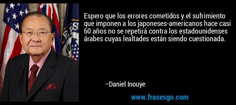 Espero que los errores cometidos y el sufrimiento que imponen a los japoneses-americanos hace casi 60 años no se repetirá contra los estadounidenses árabes cuyas lealtades están siendo cuestionada. – Daniel Inouye